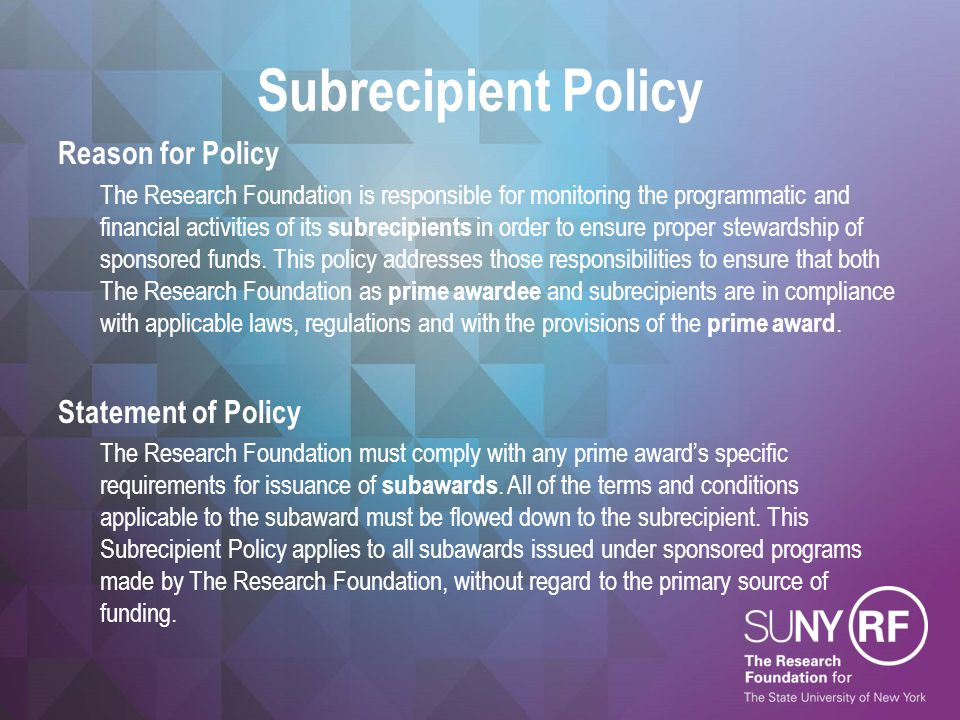 Subrecipient Policy (cont.) Additional Federal Requirements 2 CFR Part 200 places certain additional requirements for monitoring and managing subrecipient activities on federally-funded awards.