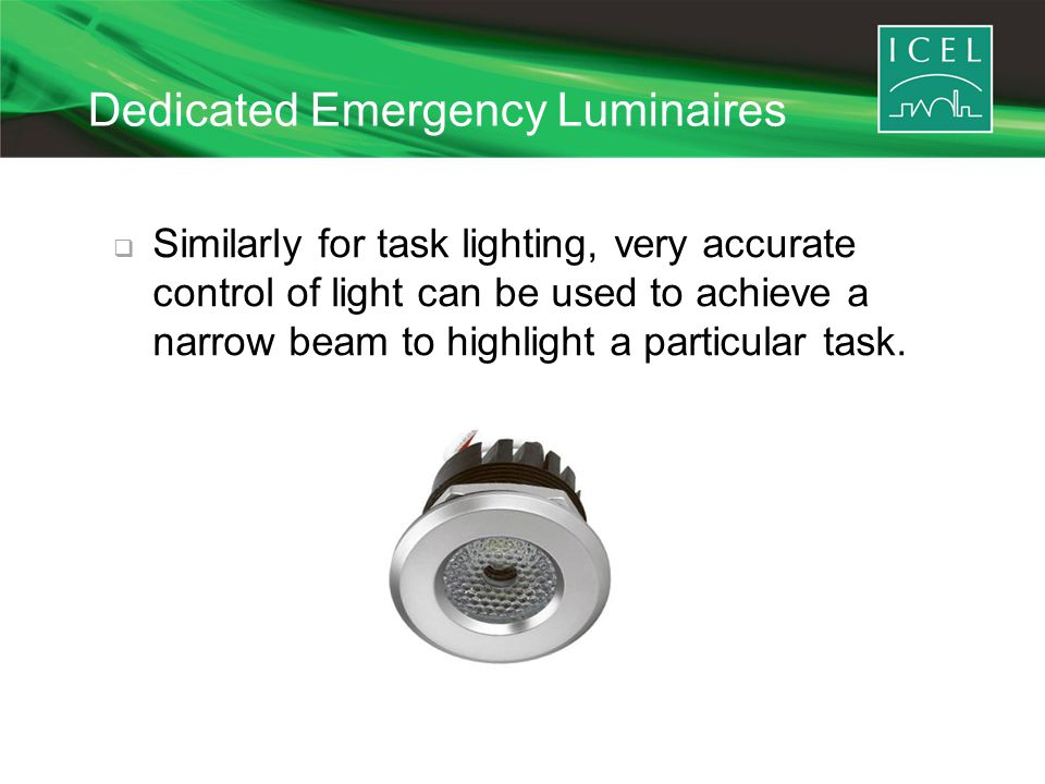 Dedicated Emergency Luminaires  Similarly for task lighting, very accurate control of light can be used to achieve a narrow beam to highlight a particular task.