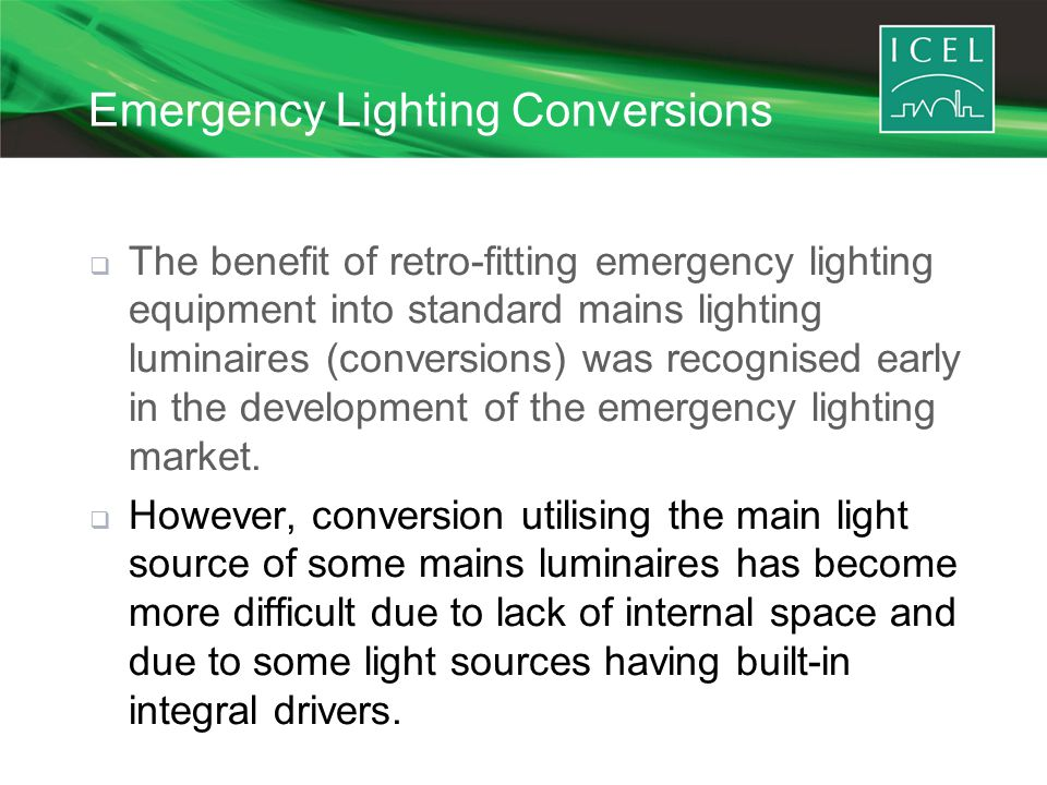 Emergency Lighting Conversions  The benefit of retro-fitting emergency lighting equipment into standard mains lighting luminaires (conversions) was recognised early in the development of the emergency lighting market.
