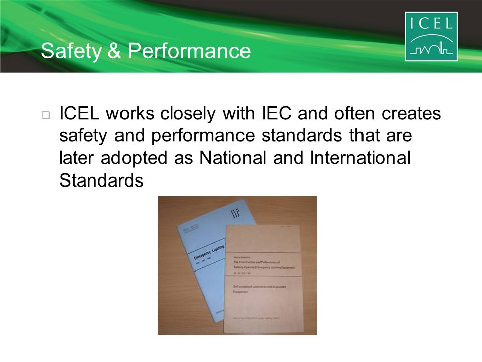 Safety & Performance  ICEL works closely with IEC and often creates safety and performance standards that are later adopted as National and International Standards