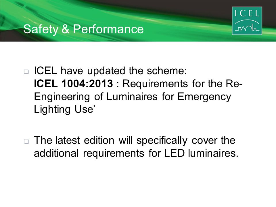 Safety & Performance  ICEL have updated the scheme: ICEL 1004:2013 : Requirements for the Re- Engineering of Luminaires for Emergency Lighting Use'  The latest edition will specifically cover the additional requirements for LED luminaires.