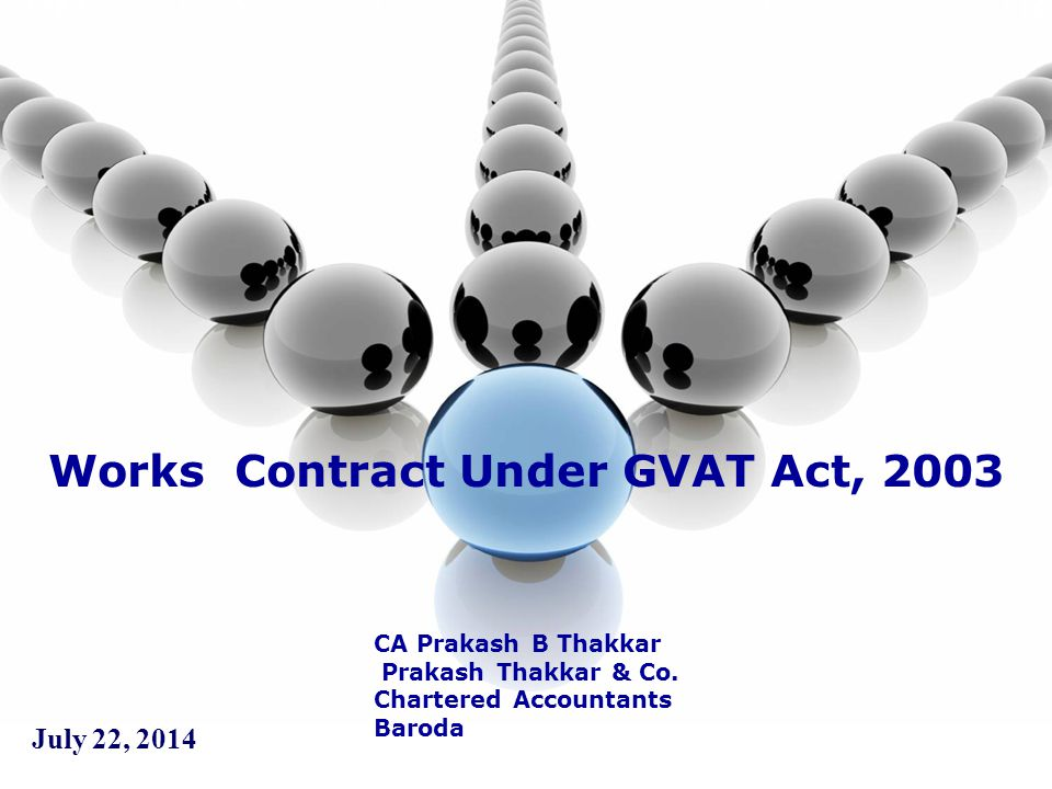 July 22, 2014 Works Contract Under GVAT Act, 2003 CA Prakash B Thakkar Prakash Thakkar & Co. Chartered Accountants Baroda