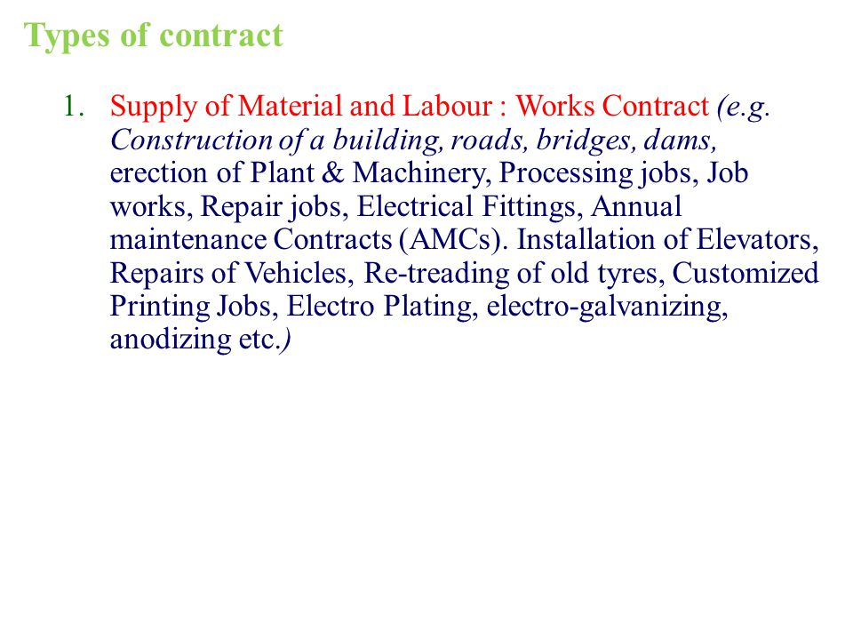 1.Supply of Material and Labour : Works Contract (e.g. Construction of a building, roads, bridges, dams, erection of Plant & Machinery, Processing job