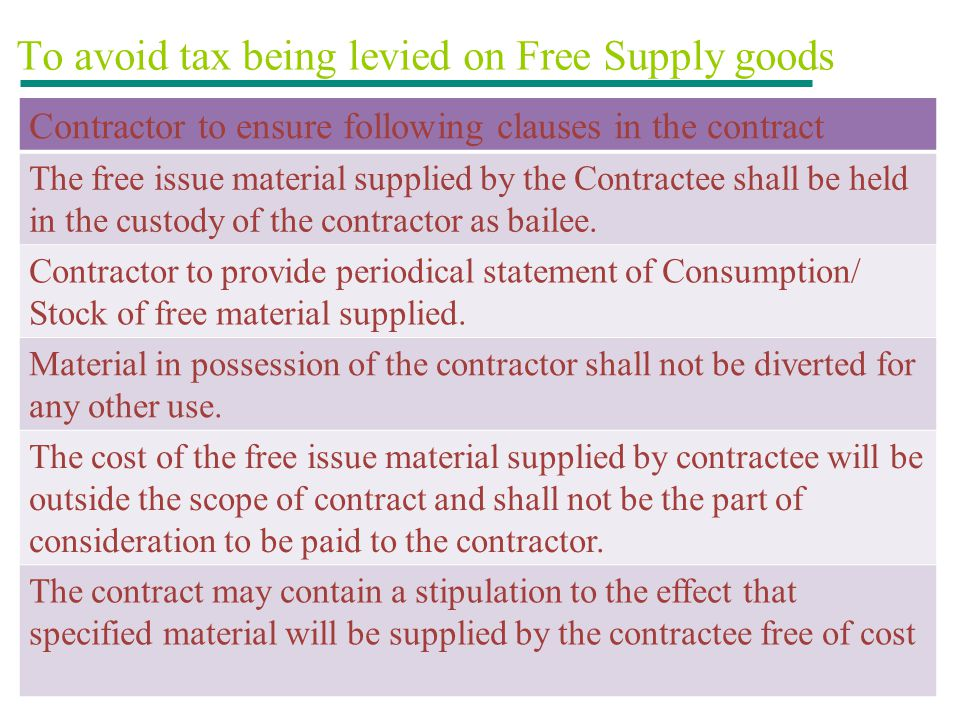 To avoid tax being levied on Free Supply goods Contractor to ensure following clauses in the contract The free issue material supplied by the Contract