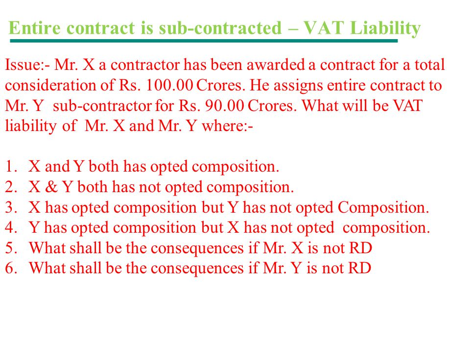 Entire contract is sub-contracted – VAT Liability Issue:- Mr. X a contractor has been awarded a contract for a total consideration of Rs. 100.00 Crore