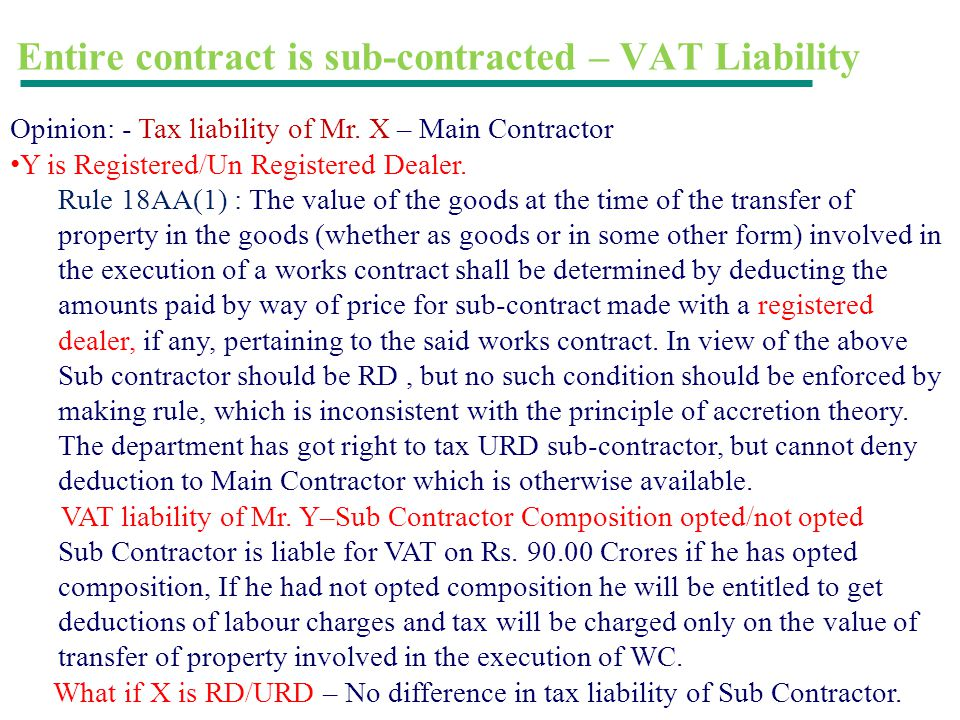 Entire contract is sub-contracted – VAT Liability Opinion: - Tax liability of Mr. X – Main Contractor Y is Registered/Un Registered Dealer. Rule 18AA(