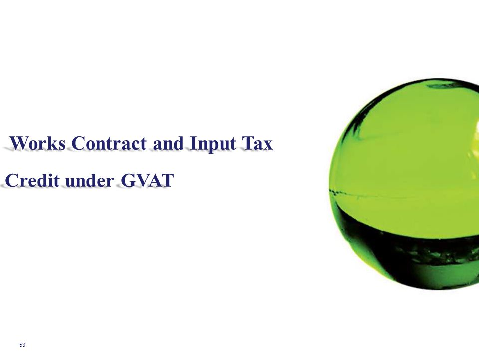 53 Works Contract and Input Tax Works Contract and Input Tax Credit under GVAT