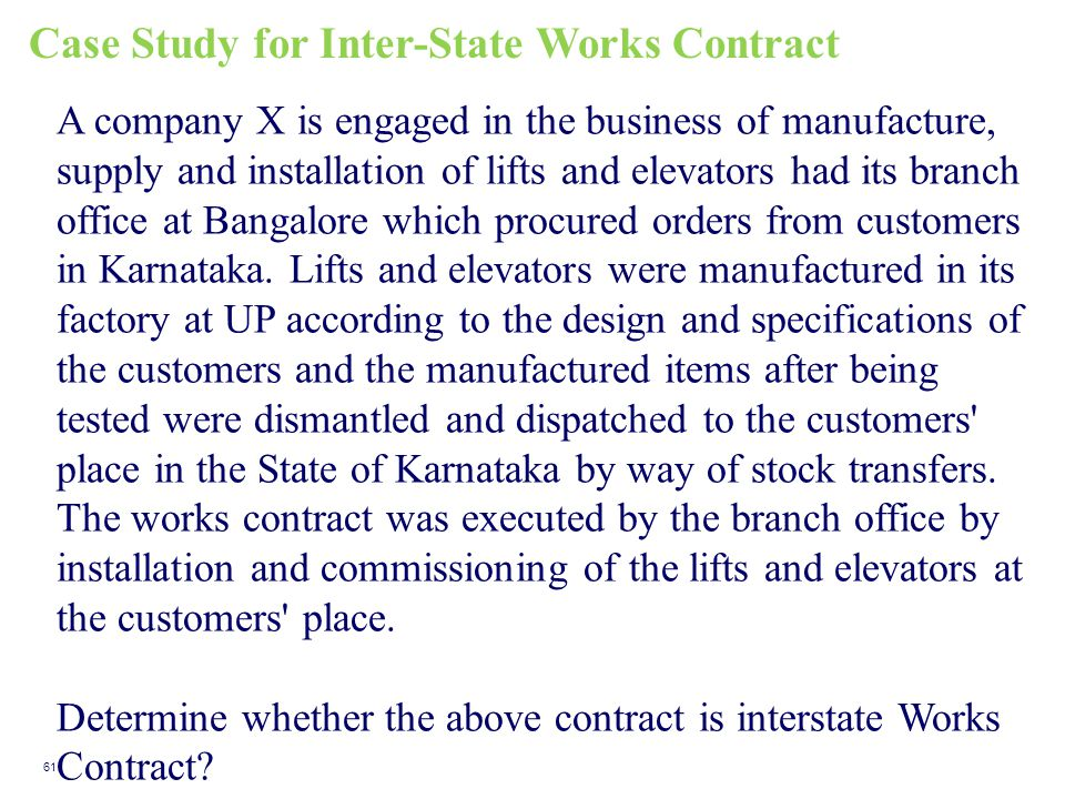 Case Study for Inter-State Works Contract 61 A company X is engaged in the business of manufacture, supply and installation of lifts and elevators had