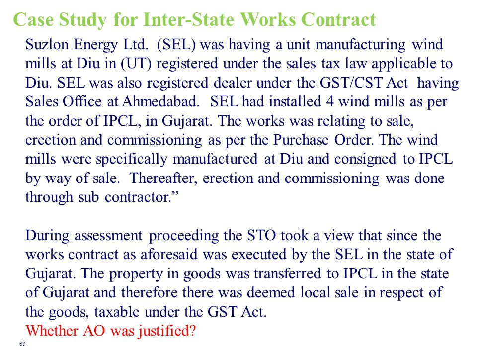 Case Study for Inter-State Works Contract 63 Suzlon Energy Ltd. (SEL) was having a unit manufacturing wind mills at Diu in (UT) registered under the s