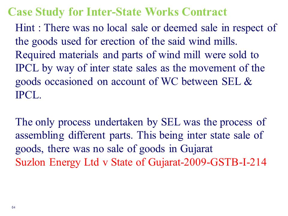 Case Study for Inter-State Works Contract 64 Hint : There was no local sale or deemed sale in respect of the goods used for erection of the said wind