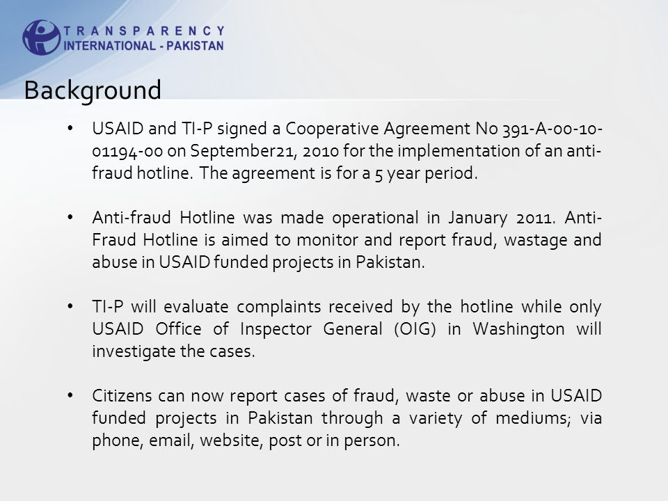 USAID and TI-P signed a Cooperative Agreement No 391-A-00-10- 01194-00 on September21, 2010 for the implementation of an anti- fraud hotline.