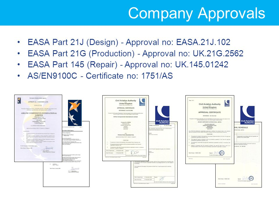 Company Approvals EASA Part 21J (Design) - Approval no: EASA.21J.102 EASA Part 21G (Production) - Approval no: UK.21G.2562 EASA Part 145 (Repair) - Approval no: UK.145.01242 AS/EN9100C - Certificate no: 1751/AS