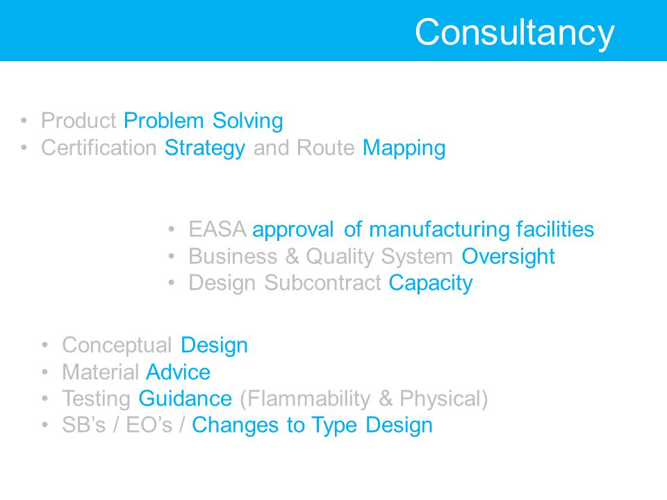 Consultancy Product Problem Solving Certification Strategy and Route Mapping EASA approval of manufacturing facilities Business & Quality System Oversight Design Subcontract Capacity Conceptual Design Material Advice Testing Guidance (Flammability & Physical) SB's / EO's / Changes to Type Design