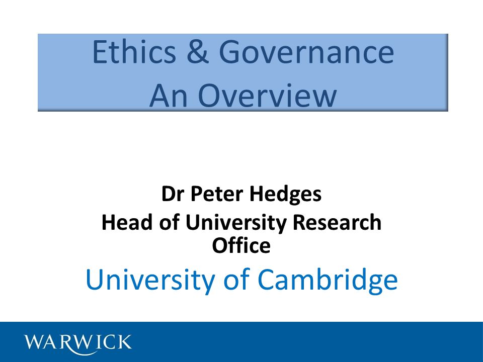 Ethics & Governance An Overview Dr Peter Hedges Head of University Research Office University of Cambridge