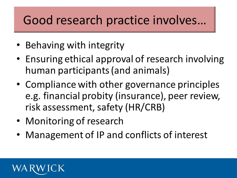 Good research practice involves… Behaving with integrity Ensuring ethical approval of research involving human participants (and animals) Compliance with other governance principles e.g.
