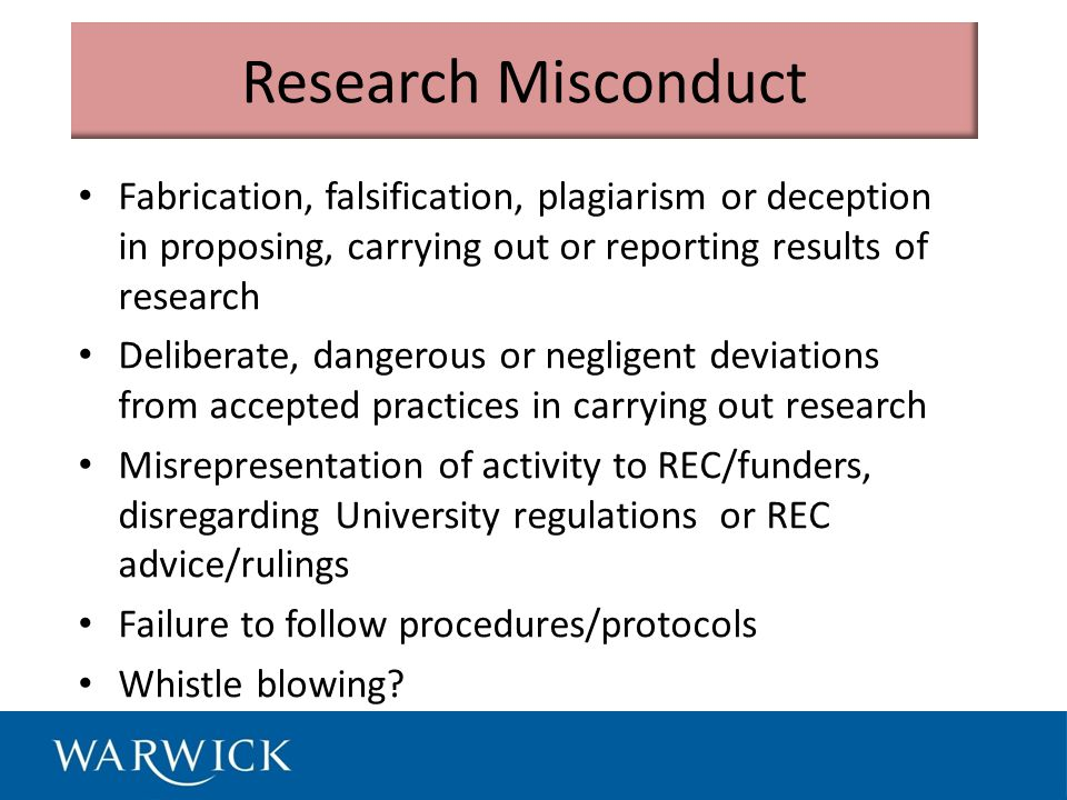 Research Misconduct Fabrication, falsification, plagiarism or deception in proposing, carrying out or reporting results of research Deliberate, dangerous or negligent deviations from accepted practices in carrying out research Misrepresentation of activity to REC/funders, disregarding University regulations or REC advice/rulings Failure to follow procedures/protocols Whistle blowing