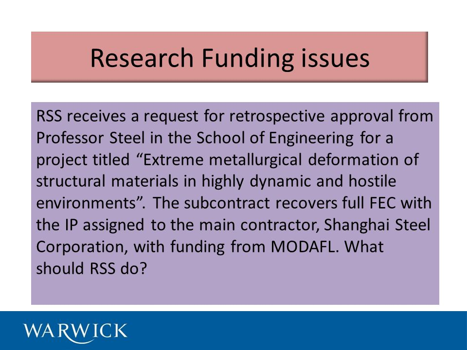 Research Funding issues RSS receives a request for retrospective approval from Professor Steel in the School of Engineering for a project titled Extreme metallurgical deformation of structural materials in highly dynamic and hostile environments .