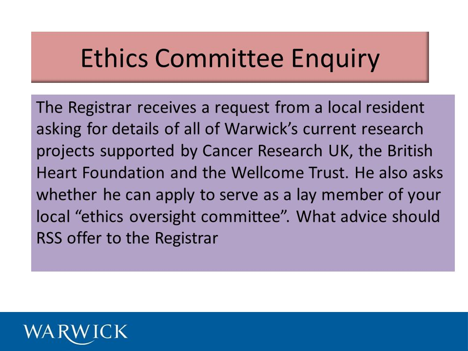 Ethics Committee Enquiry The Registrar receives a request from a local resident asking for details of all of Warwick's current research projects supported by Cancer Research UK, the British Heart Foundation and the Wellcome Trust.