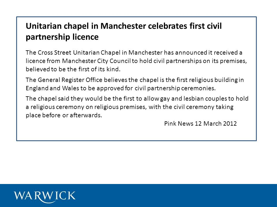 Unitarian chapel in Manchester celebrates first civil partnership licence The Cross Street Unitarian Chapel in Manchester has announced it received a licence from Manchester City Council to hold civil partnerships on its premises, believed to be the first of its kind.