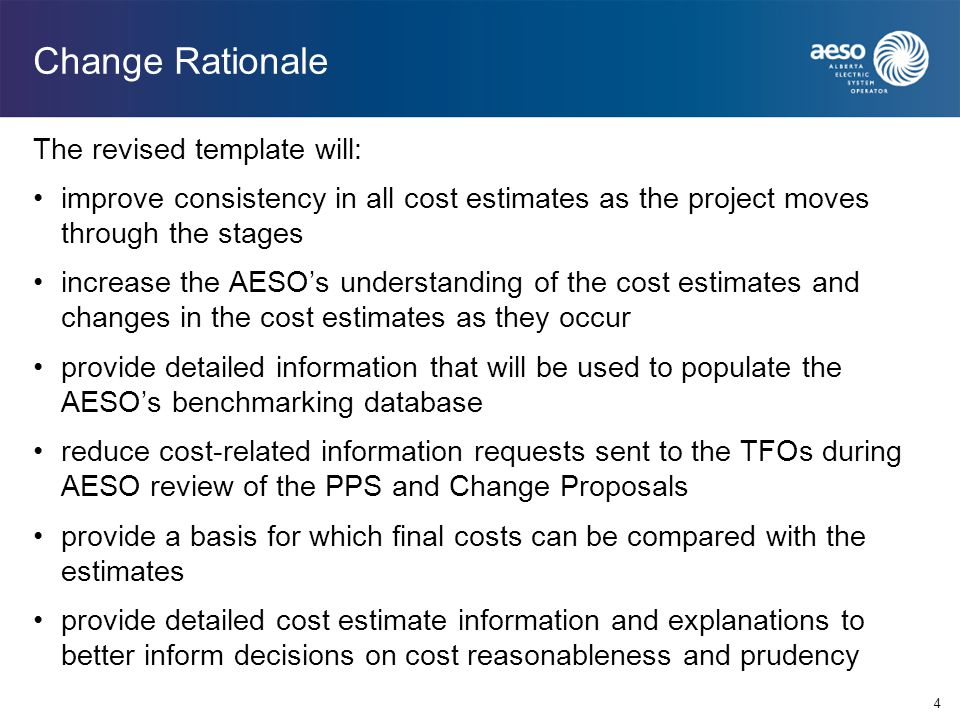 4 Change Rationale The revised template will: improve consistency in all cost estimates as the project moves through the stages increase the AESO's understanding of the cost estimates and changes in the cost estimates as they occur provide detailed information that will be used to populate the AESO's benchmarking database reduce cost-related information requests sent to the TFOs during AESO review of the PPS and Change Proposals provide a basis for which final costs can be compared with the estimates provide detailed cost estimate information and explanations to better inform decisions on cost reasonableness and prudency