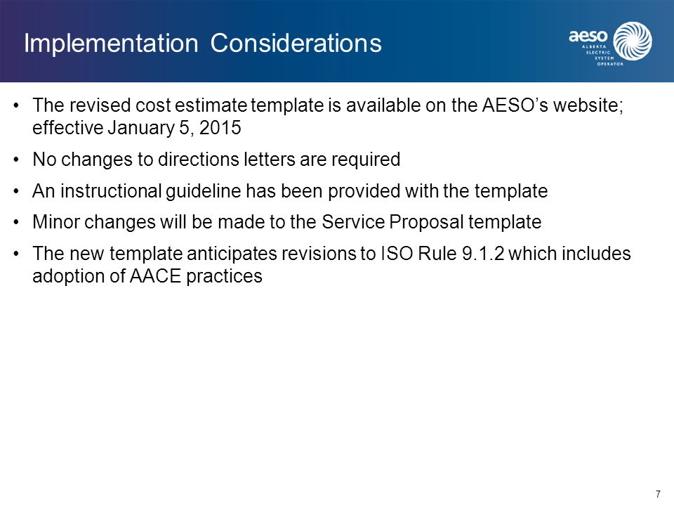 7 Implementation Considerations The revised cost estimate template is available on the AESO's website; effective January 5, 2015 No changes to directions letters are required An instructional guideline has been provided with the template Minor changes will be made to the Service Proposal template The new template anticipates revisions to ISO Rule 9.1.2 which includes adoption of AACE practices
