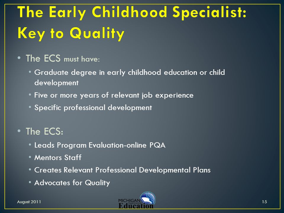 The ECS must have: Graduate degree in early childhood education or child development Five or more years of relevant job experience Specific profession