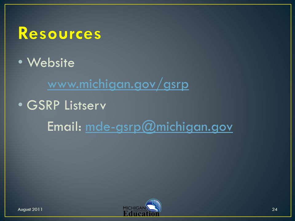 Website www.michigan.gov/gsrp GSRP Listserv Email: mde-gsrp@michigan.govmde-gsrp@michigan.gov 24August 2011