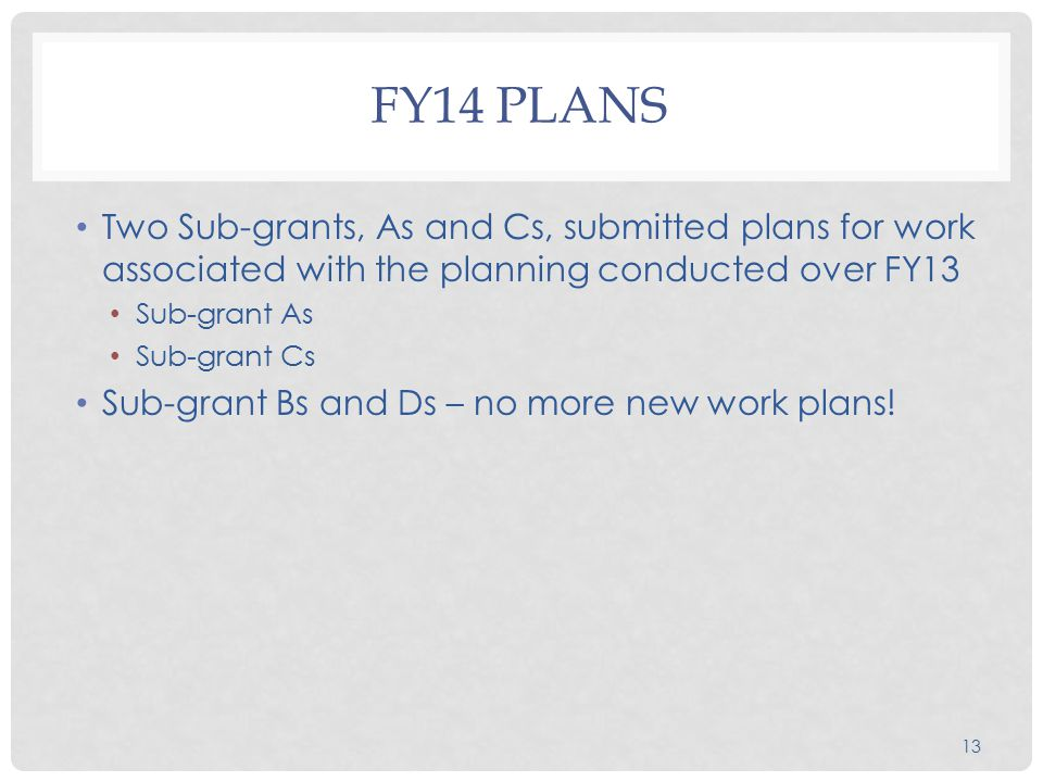 13 FY14 PLANS Two Sub-grants, As and Cs, submitted plans for work associated with the planning conducted over FY13 Sub-grant As Sub-grant Cs Sub-grant Bs and Ds – no more new work plans!