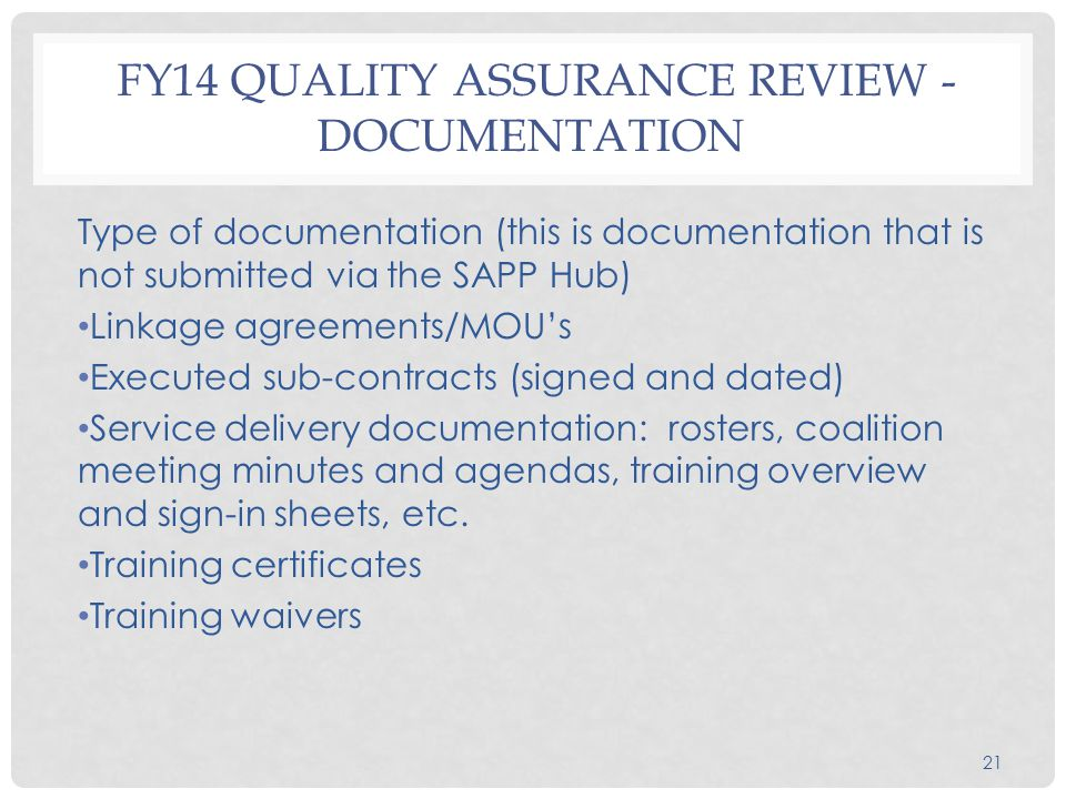 21 FY14 QUALITY ASSURANCE REVIEW - DOCUMENTATION Type of documentation (this is documentation that is not submitted via the SAPP Hub) Linkage agreements/MOU's Executed sub-contracts (signed and dated) Service delivery documentation: rosters, coalition meeting minutes and agendas, training overview and sign-in sheets, etc.