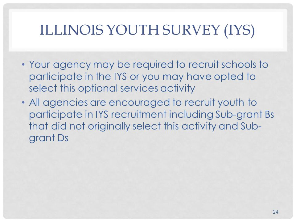 24 ILLINOIS YOUTH SURVEY (IYS) Your agency may be required to recruit schools to participate in the IYS or you may have opted to select this optional services activity All agencies are encouraged to recruit youth to participate in IYS recruitment including Sub-grant Bs that did not originally select this activity and Sub- grant Ds