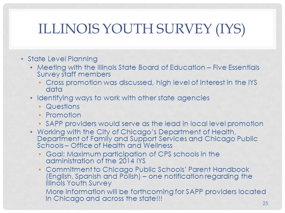 25 ILLINOIS YOUTH SURVEY (IYS) State Level Planning Meeting with the Illinois State Board of Education – Five Essentials Survey staff members Cross promotion was discussed, high level of interest in the IYS data Identifying ways to work with other state agencies Questions Promotion SAPP providers would serve as the lead in local level promotion Working with the City of Chicago's Department of Health, Department of Family and Support Services and Chicago Public Schools – Office of Health and Wellness Goal: Maximum participation of CPS schools in the administration of the 2014 IYS Commitment to Chicago Public Schools' Parent Handbook (English, Spanish and Polish) – one notification regarding the Illinois Youth Survey More information will be forthcoming for SAPP providers located in Chicago and across the state!!!
