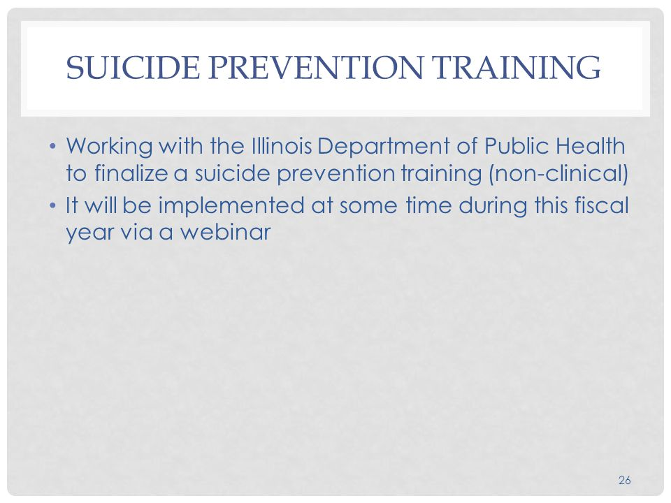 26 SUICIDE PREVENTION TRAINING Working with the Illinois Department of Public Health to finalize a suicide prevention training (non-clinical) It will be implemented at some time during this fiscal year via a webinar