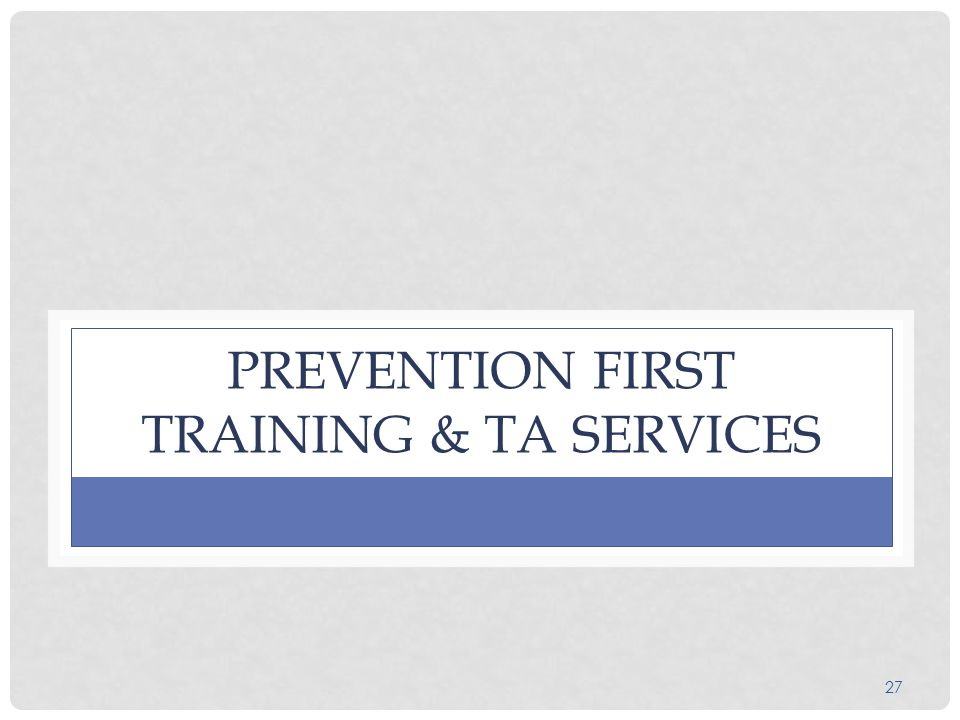27 PREVENTION FIRST TRAINING & TA SERVICES