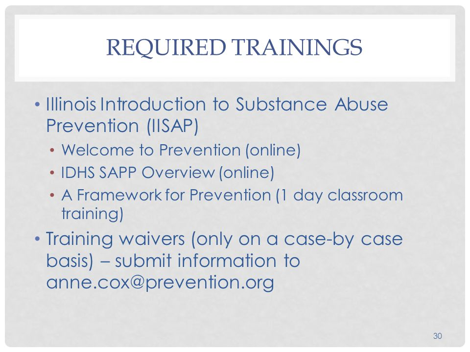 30 REQUIRED TRAININGS Illinois Introduction to Substance Abuse Prevention (IISAP) Welcome to Prevention (online) IDHS SAPP Overview (online) A Framework for Prevention (1 day classroom training) Training waivers (only on a case-by case basis) – submit information to anne.cox@prevention.org