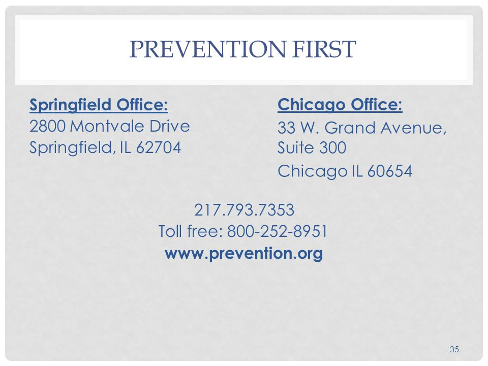 PREVENTION FIRST Springfield Office: 2800 Montvale Drive Springfield, IL 62704 217.793.7353 Toll free: 800-252-8951 www.prevention.org 35 Chicago Office: 33 W.