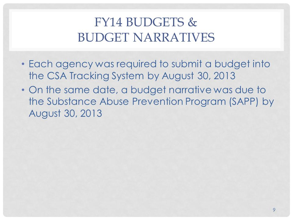 9 FY14 BUDGETS & BUDGET NARRATIVES Each agency was required to submit a budget into the CSA Tracking System by August 30, 2013 On the same date, a budget narrative was due to the Substance Abuse Prevention Program (SAPP) by August 30, 2013