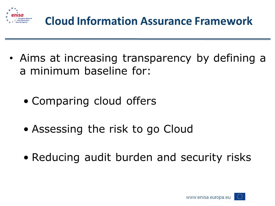 www.enisa.europa.eu Aims at increasing transparency by defining a a minimum baseline for: Comparing cloud offers Assessing the risk to go Cloud Reducing audit burden and security risks Cloud Information Assurance Framework