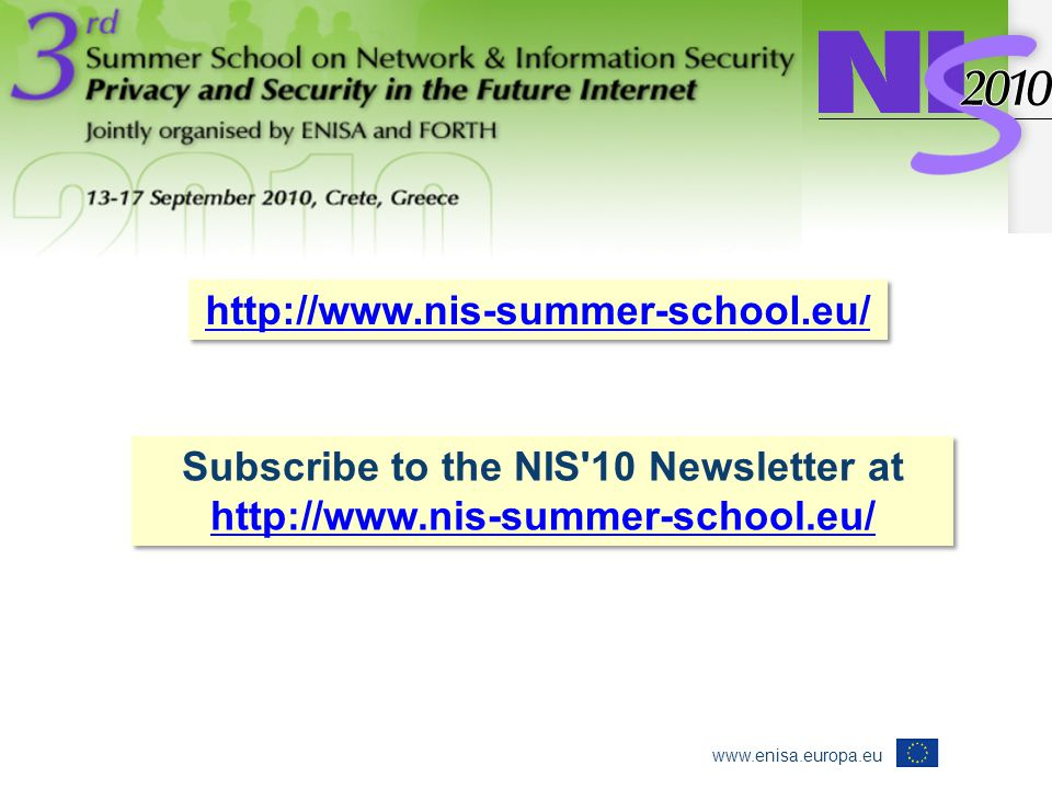 www.enisa.europa.eu http://www.nis-summer-school.eu/ Subscribe to the NIS 10 Newsletter at http://www.nis-summer-school.eu/ Subscribe to the NIS 10 Newsletter at http://www.nis-summer-school.eu/