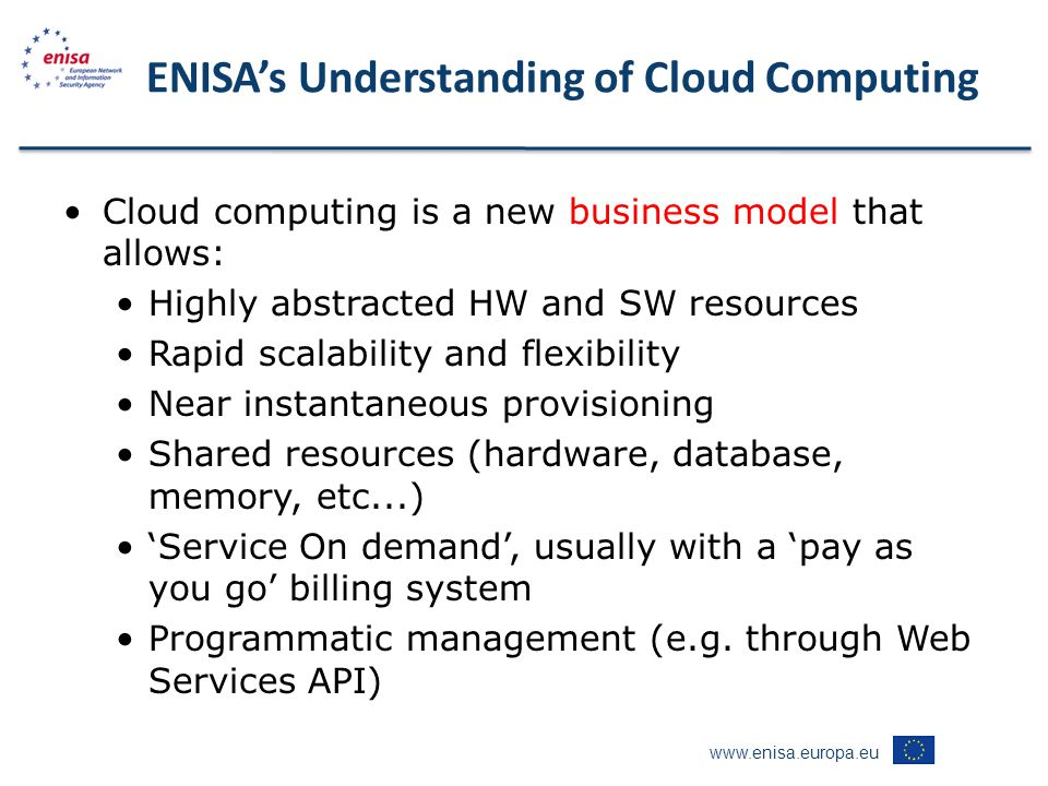 www.enisa.europa.eu ENISA's Understanding of Cloud Computing Cloud computing is a new business model that allows: Highly abstracted HW and SW resources Rapid scalability and flexibility Near instantaneous provisioning Shared resources (hardware, database, memory, etc...) 'Service On demand', usually with a 'pay as you go' billing system Programmatic management (e.g.