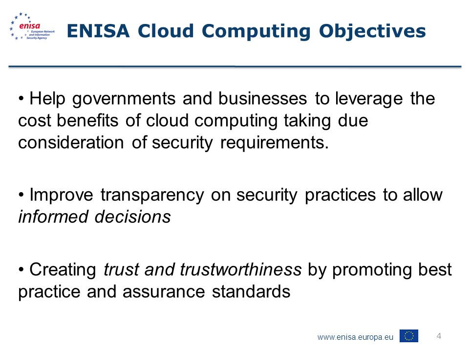 www.enisa.europa.eu 4 ENISA Cloud Computing Objectives Help governments and businesses to leverage the cost benefits of cloud computing taking due consideration of security requirements.