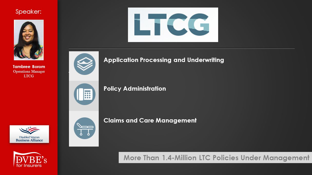 Application Processing and Underwriting Ap Policy Administration Claims and Care Management Speaker: Tambree Borom Operations Manager LTCG More Than 1