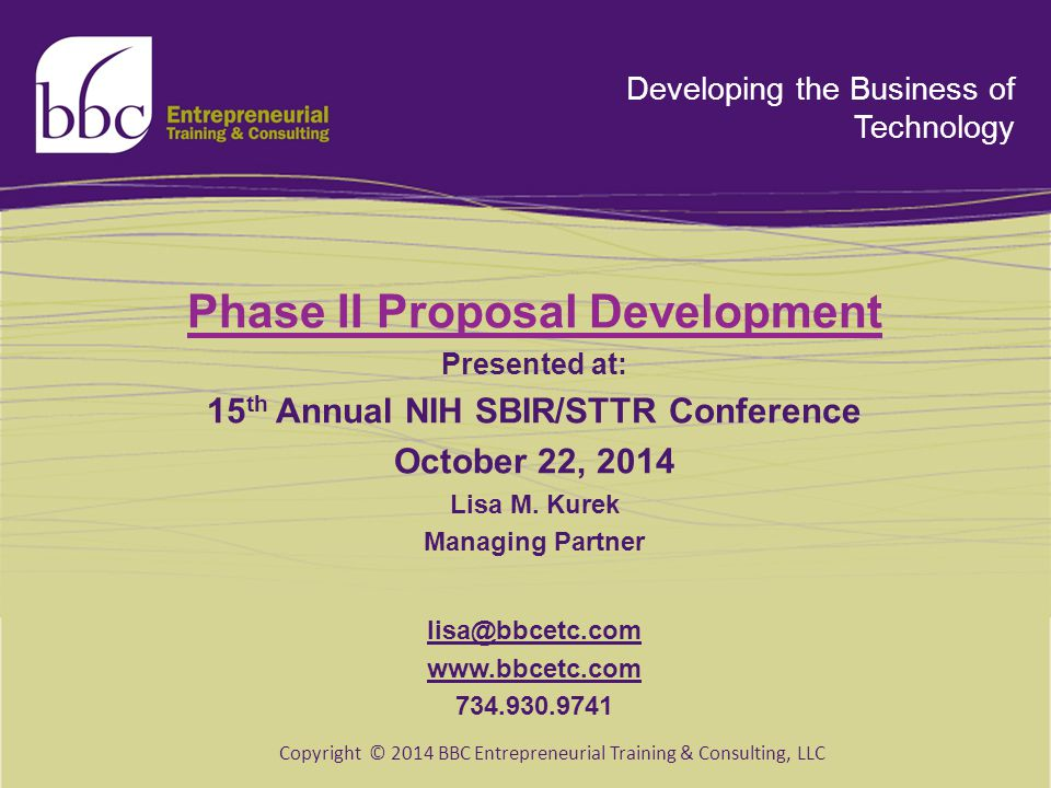 Developing the Business of Technology Phase II Proposal Development Presented at: 15 th Annual NIH SBIR/STTR Conference October 22, 2014 Lisa M. Kurek