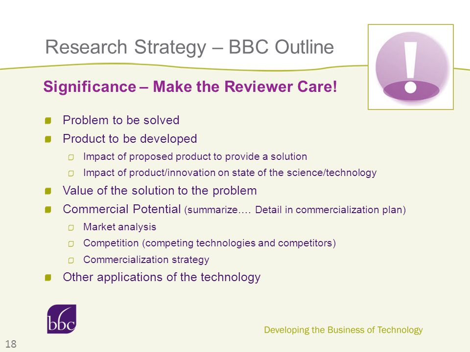 Research Strategy – BBC Outline Problem to be solved Product to be developed Impact of proposed product to provide a solution Impact of product/innovation on state of the science/technology Value of the solution to the problem Commercial Potential (summarize….