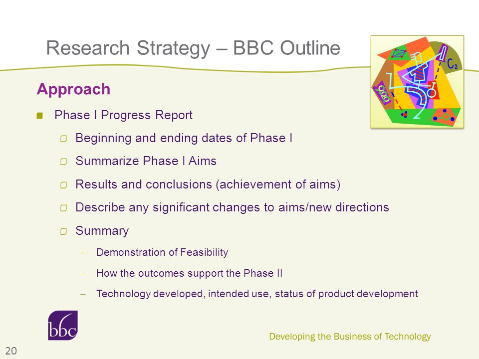 Research Strategy – BBC Outline Phase I Progress Report Beginning and ending dates of Phase I Summarize Phase I Aims Results and conclusions (achievement of aims) Describe any significant changes to aims/new directions Summary ̶ Demonstration of Feasibility ̶ How the outcomes support the Phase II ̶ Technology developed, intended use, status of product development Approach 20