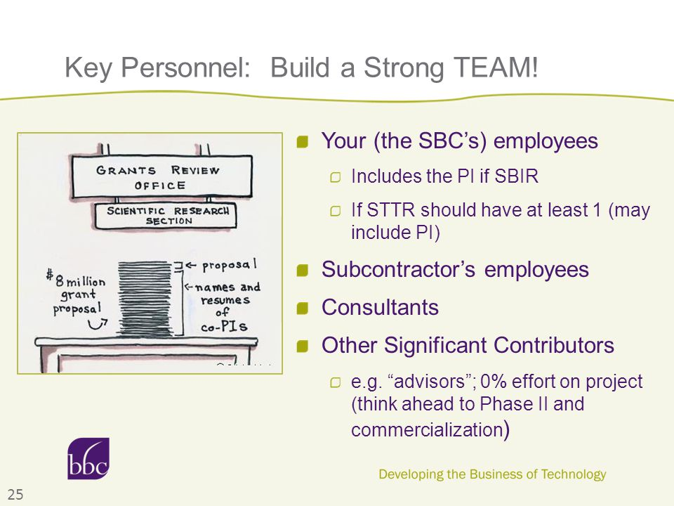 Key Personnel: Build a Strong TEAM! 25 Your (the SBC's) employees Includes the PI if SBIR If STTR should have at least 1 (may include PI) Subcontracto