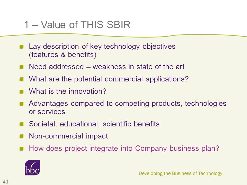 1 – Value of THIS SBIR Lay description of key technology objectives (features & benefits) Need addressed – weakness in state of the art What are the p