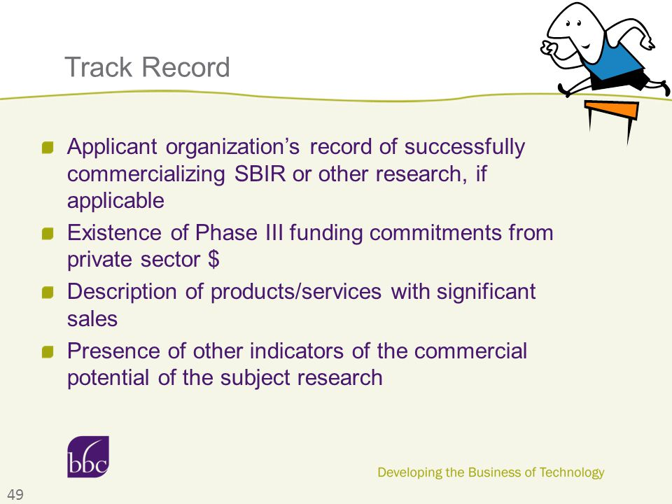 Track Record Applicant organization's record of successfully commercializing SBIR or other research, if applicable Existence of Phase III funding commitments from private sector $ Description of products/services with significant sales Presence of other indicators of the commercial potential of the subject research 49