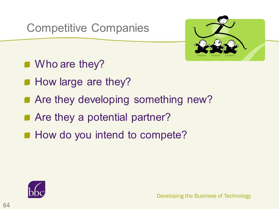 Competitive Companies Who are they? How large are they? Are they developing something new? Are they a potential partner? How do you intend to compete?
