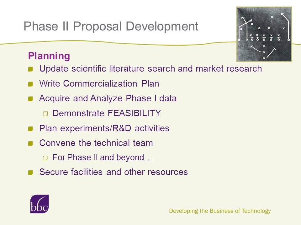 Phase II Proposal Development Update scientific literature search and market research Write Commercialization Plan Acquire and Analyze Phase I data Demonstrate FEASIBILITY Plan experiments/R&D activities Convene the technical team For Phase II and beyond… Secure facilities and other resources Planning