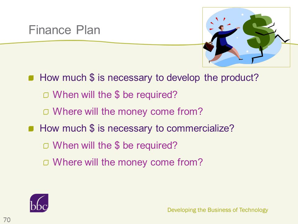 Finance Plan How much $ is necessary to develop the product? When will the $ be required? Where will the money come from? How much $ is necessary to c